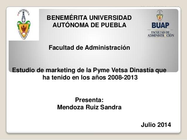 BENEMÉRITA UNIVERSIDAD AUTÓNOMA DE PUEBLA Facultad de Administración Estudio de marketing de la Pyme Vetsa Dinastía que ha...