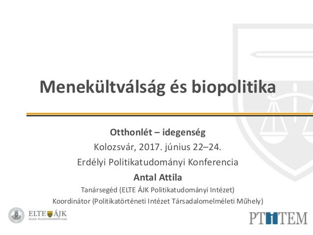 Menekültválság és biopolitika Otthonlét – idegenség Kolozsvár, 2017. június 22–24. Erdélyi Politikatudományi Konferencia A...