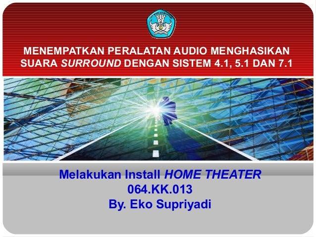 Melakukan Install HOME THEATER064.KK.013By. Eko SupriyadiMENEMPATKAN PERALATAN AUDIO MENGHASIKANSUARA SURROUND DENGAN SIST...