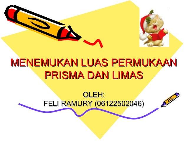 MENEMUKAN LUAS PERMUKAAN    PRISMA DAN LIMAS             OLEH:    FELI RAMURY (06122502046)