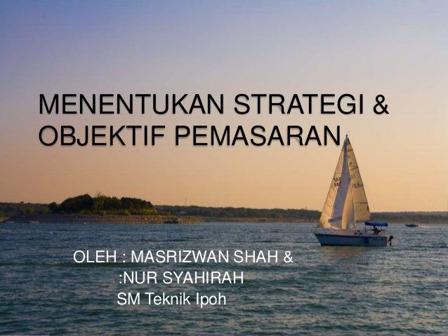 MENENTUKAN STRATEGI & OBJEKTIF PEMASARAN OLEH : MASRIZWAN SHAH & :NUR SYAHIRAH SM Teknik Ipoh