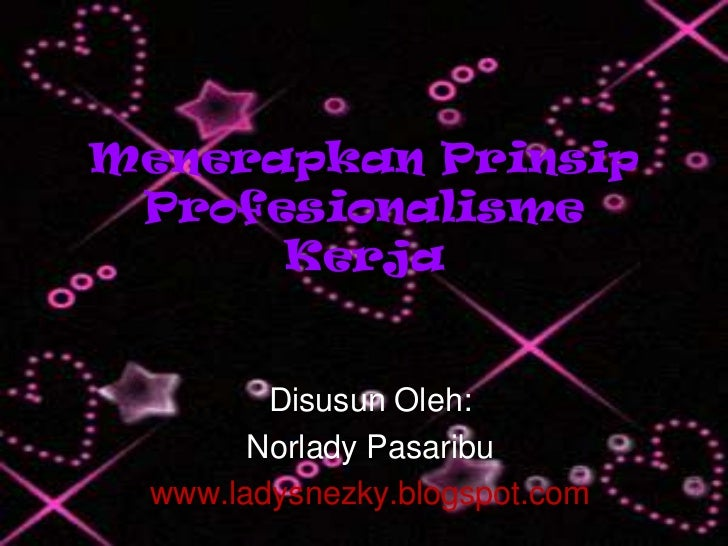 Menerapkan Prinsip Profesionalisme      Kerja        Disusun Oleh:       Norlady Pasaribu www.ladysnezky.blogspot.com