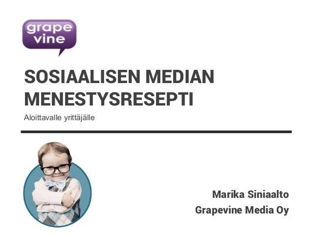 Grapevine Media Oy SOSIAALISEN MEDIAN MENESTYSRESEPTI Marika Siniaalto Aloittavalle yrittäjälle