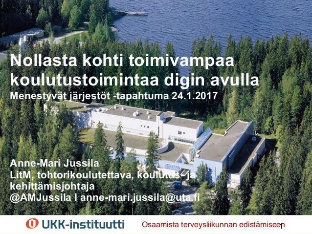 Nollasta kohti toimivampaa koulutustoimintaa digin avulla Menestyvät järjestöt -tapahtuma 24.1.2017 Anne-Mari Jussila LitM...