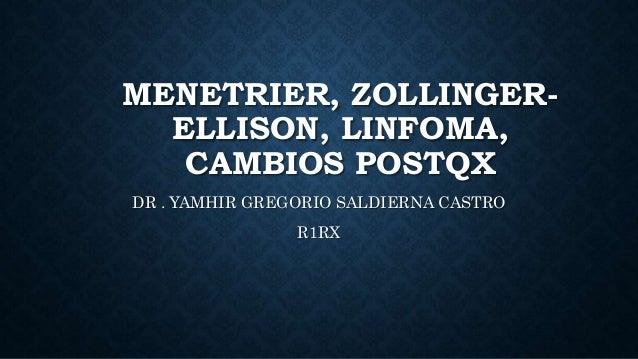 MENETRIER, ZOLLINGER- ELLISON, LINFOMA, CAMBIOS POSTQX DR . YAMHIR GREGORIO SALDIERNA CASTRO R1RX