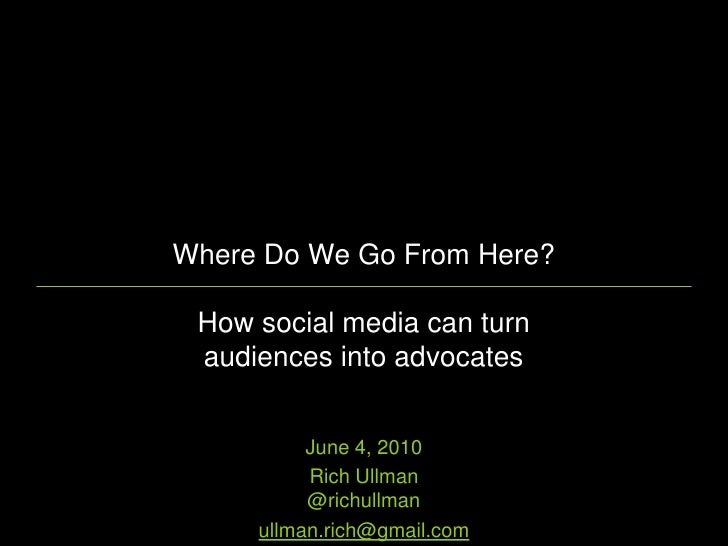 Where Do We Go From Here?   How social media can turn  audiences into advocates             June 4, 2010           Rich Ul...