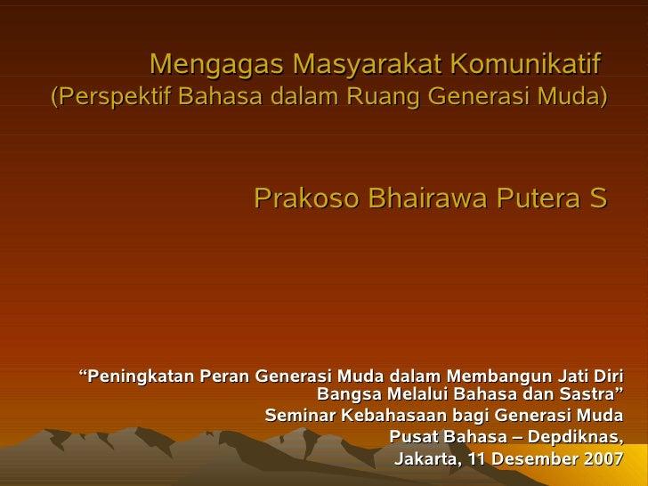 Mengagas Masyarakat Komunikatif (Perspektif Bahasa dalam Ruang Generasi Muda)                        Prakoso Bhairawa Pute...