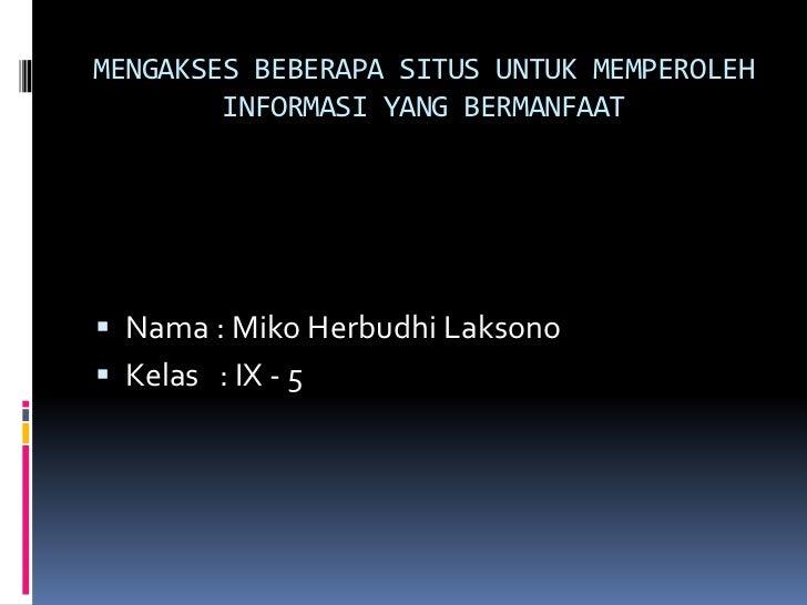 MENGAKSES BEBERAPA SITUS UNTUK MEMPEROLEH        INFORMASI YANG BERMANFAAT Nama : Miko Herbudhi Laksono Kelas : IX - 5