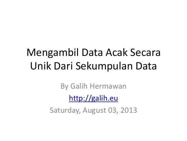 Mengambil Data Acak Secara Unik Dari Sekumpulan Data By Galih Hermawan http://galih.eu Saturday, August 03, 2013