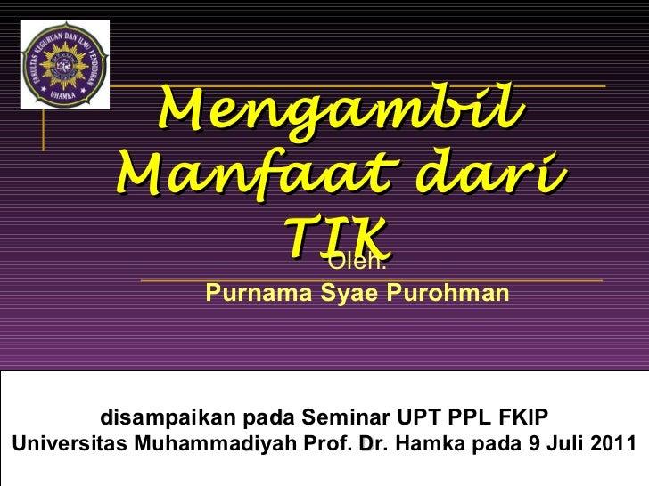 Mengambil Manfaat dari TIK Oleh: Purnama Syae Purohman d i sampaikan pa d a Seminar UPT PPL FKIP Universitas Muhamma d i y...