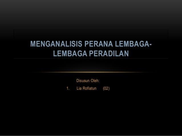 Disusun Oleh:1. Lia Rofiatun (02)MENGANALISIS PERANA LEMBAGA-LEMBAGA PERADILAN