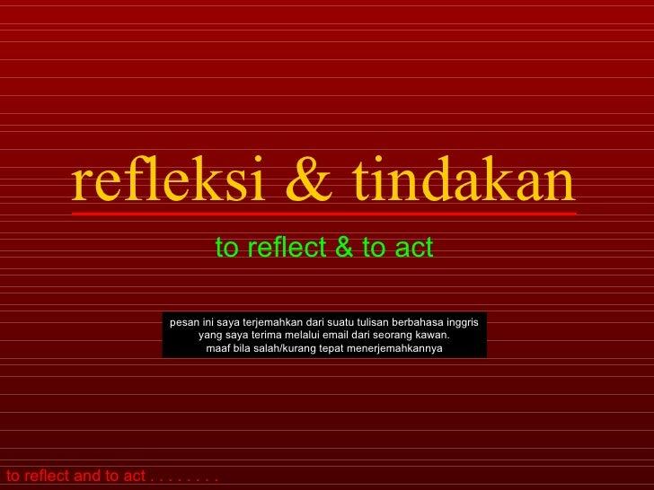 refleksi & tindakan to reflect & to act pesan ini saya terjemahkan dari suatu tulisan berbahasa inggris yang saya ...