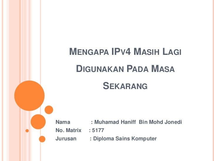 Mengapa IPv4 Masih Lagi Digunakan Pada Masa Sekarang<br />Nama              : MuhamadHaniff  Bin MohdJonedi<br />No. Matri...