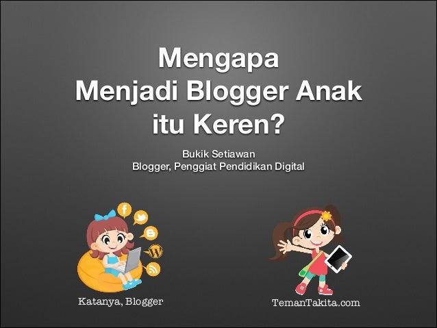 Mengapa Menjadi Blogger Anak itu Keren? Bukik Setiawan Blogger, Penggiat Pendidikan Digital  Katanya, Blogger  TemanTakita...