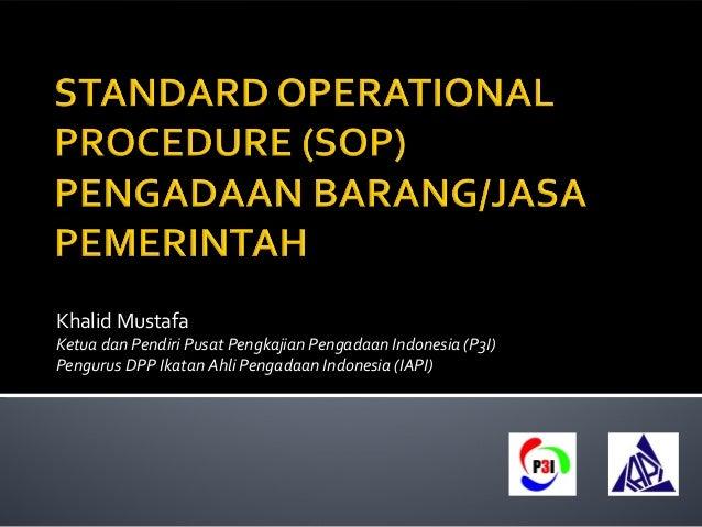 Khalid Mustafa  Ketua dan Pendiri Pusat Pengkajian Pengadaan Indonesia (P3I)  Pengurus DPP Ikatan Ahli Pengadaan Indonesia...
