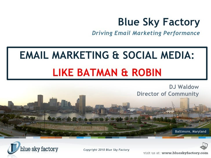 Baltimore, Maryland Blue Sky Factory Driving Email Marketing Performance DJ Waldow Director of Community EMAIL MARKETING &...