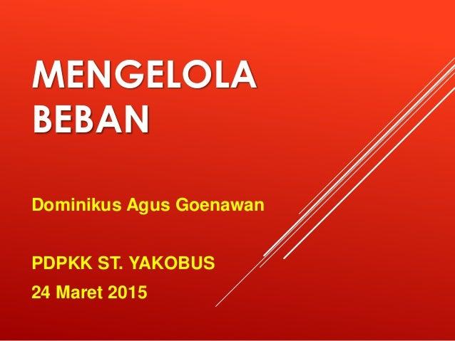MENGELOLA BEBAN Dominikus Agus Goenawan PDPKK ST. YAKOBUS 24 Maret 2015