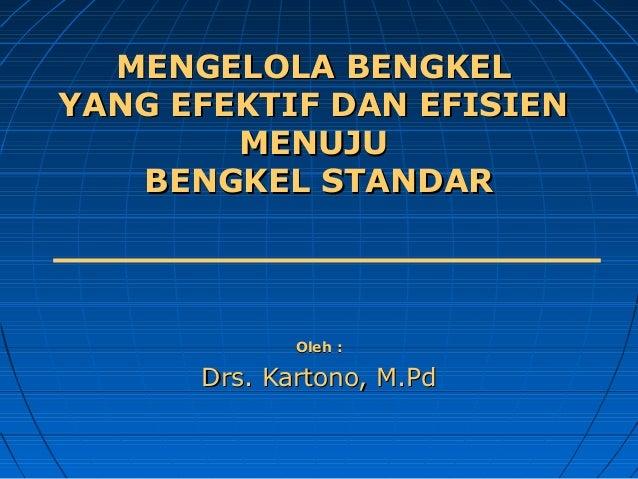 MENGELOLA BENGKEL YANG EFEKTIF DAN EFISIEN MENUJU BENGKEL STANDAR  Oleh :  Drs. Kartono, M.Pd