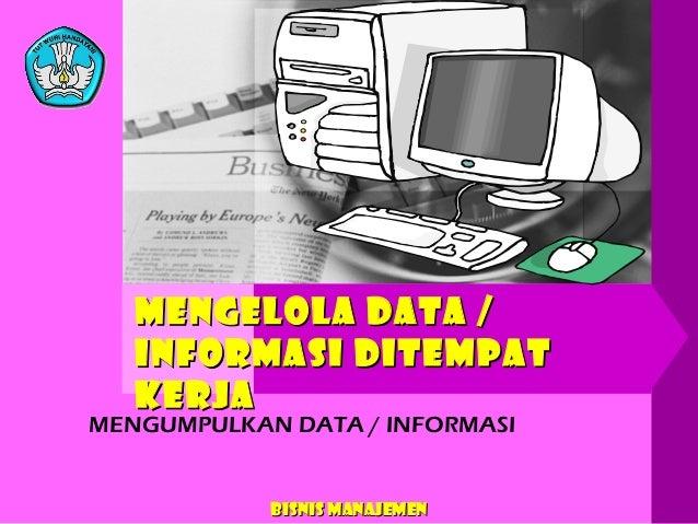 MENGELOLA DATA / INFORMASI DITEMPAT KERJA  MENGUMPULKAN DATA / INFORMASI  Bisnis Manajemen