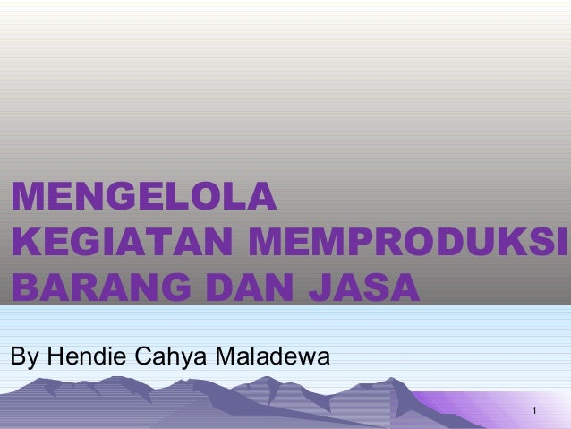 MENGELOLAKEGIATAN MEMPRODUKSIBARANG DAN JASABy Hendie Cahya Maladewa                           1