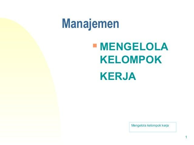 Manajemen  MENGELOLA KELOMPOK KERJA Mengelola kelompok kerja 1
