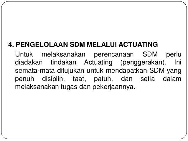 4. PENGELOLAAN SDM MELALUI ACTUATING Untuk melaksanakan perencanaan SDM perlu diadakan tindakan Actuating (penggerakan). I...