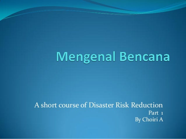 A short course of Disaster Risk ReductionPart 1By Choiri A