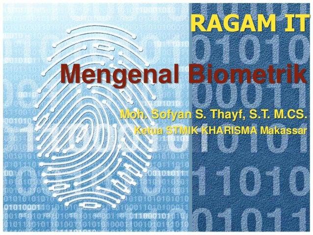RAGAM ITMengenal Biometrik    Moh. Sofyan S. Thayf, S.T. M.CS.      Ketua STMIK KHARISMA Makassar