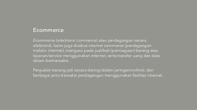 Ecommerce Ecommerce (electronic commerce) atau perdagangan secara elektronik, lazim juga disebut internet commerce (perdag...