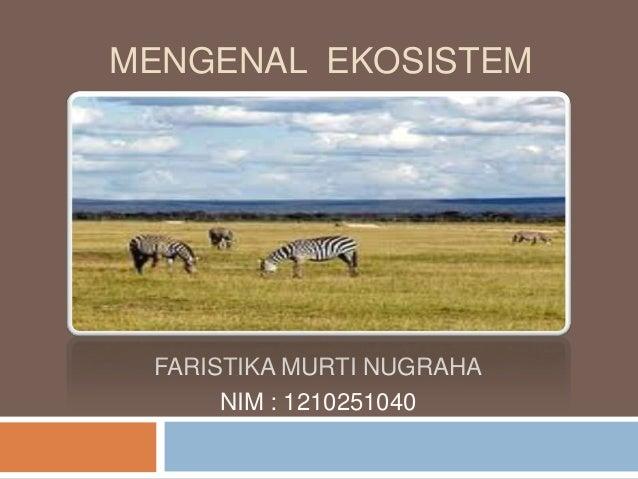MENGENAL EKOSISTEM FARISTIKA MURTI NUGRAHA      NIM : 1210251040