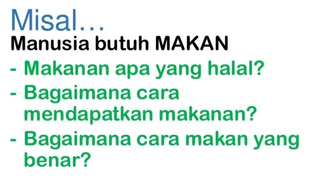 Misal…  Manusia butuh MAKAN - Makanan apa yang halal? - Bagaimana cara mendapatkan makanan? - Bagaimana cara makan yang be...