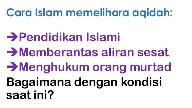 Cara Islam memelihara aqidah:  Pendidikan Islami Memberantas aliran sesat Menghukum orang murtad Bagaimana dengan kondi...