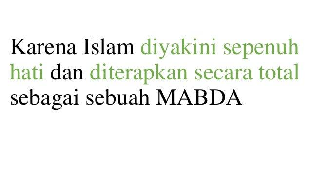Karena Islam diyakini sepenuh hati dan diterapkan secara total sebagai sebuah MABDA