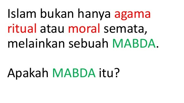 Islam bukan hanya agama ritual atau moral semata, melainkan sebuah MABDA. Apakah MABDA itu?