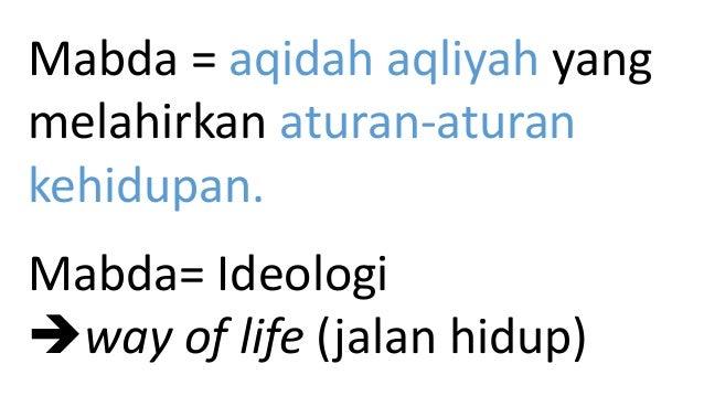Mabda = aqidah aqliyah yang melahirkan aturan-aturan kehidupan. Mabda= Ideologi way of life (jalan hidup)