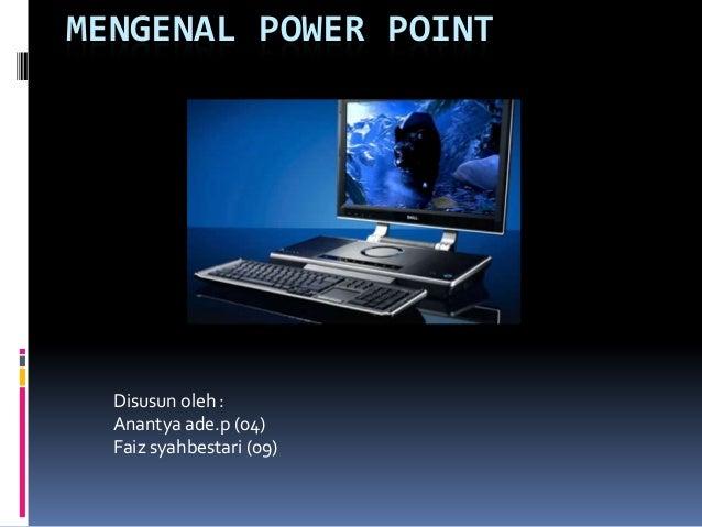 MENGENAL POWER POINT  Disusun oleh :  Anantya ade.p (04)  Faiz syahbestari (09)