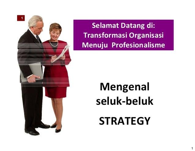 1 1 Selamat Datang di: Transformasi Organisasi Menuju Profesionalisme Mengenal seluk‐beluk STRATEGY