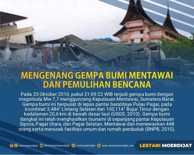 Pada 25 Oktober 2010, pukul 21:09:22 WIB terjadi gempa bumi dengan magnituda Mw 7,7 mengguncang Kepulauan Mentawai, Sumate...