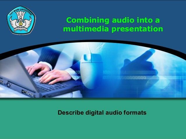 Combining audio into amultimedia presentationDescribe digital audio formats