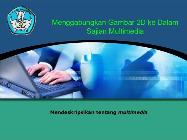 Menggabungkan Gambar 2D ke Dalam        Sajian MultimediaMendeskripsikan tentang multimedia