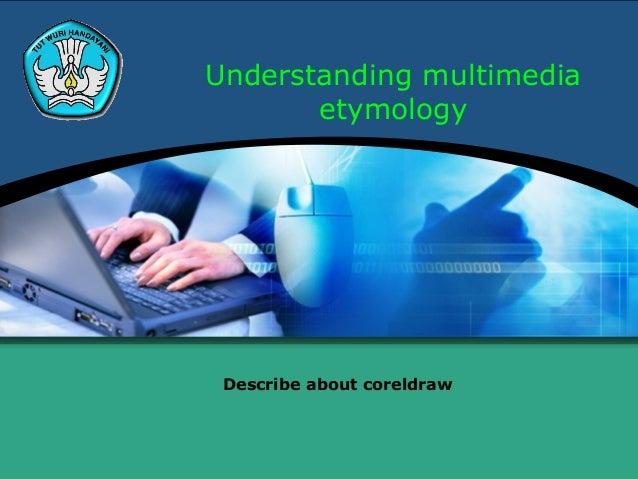 Understanding multimedia       etymology Describe about coreldraw