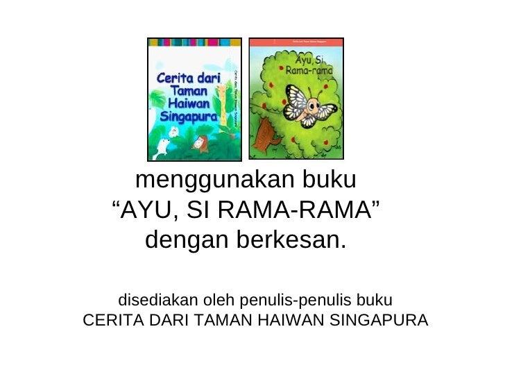 """menggunakan buku """" AYU, SI RAMA-RAMA"""" dengan berkesan. disediakan oleh penulis-penulis buku CERITA DARI TAMAN HAIWAN SINGA..."""