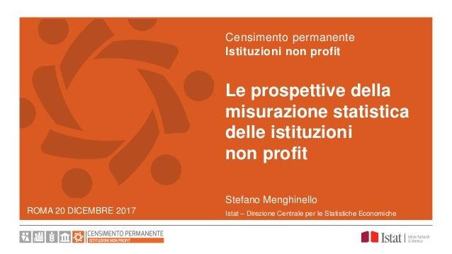 ROMA 20 DICEMBRE 2017 Le prospettive della misurazione statistica delle istituzioni non profit Censimento permanente Istit...