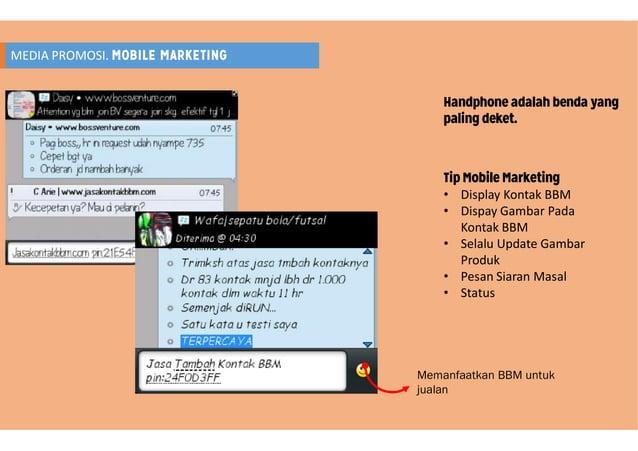 MEDIA PROMOSI. MOBILE MARKETING Handphone adalah benda yang paling deket. Tip Mobile Marketing • Display Kontak BBM • Disp...