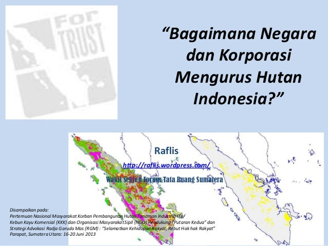 """""""Bagaimana Negara dan Korporasi Mengurus Hutan Indonesia?"""" Raflis http://raflis.wordpress.com/ Wakil Sekjen Forum Tata Rua..."""