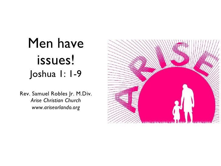 Men have issues! Joshua 1: 1-9 <ul><li>Rev. Samuel Robles Jr. M.Div. </li></ul><ul><li>Arise Christian Church </li></ul><u...