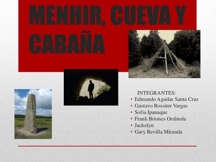 MENHIR, CUEVA YCABAÑA              INTEGRANTES:         •   Edmundo Aguilar Santa Cruz         •   Gustavo Rossiter Vargas...