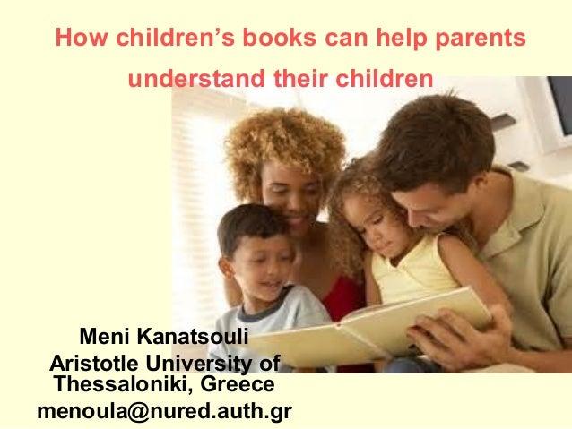 How children's books can help parents understand their children  Meni Kanatsouli Aristotle University of Thessaloniki, Gre...