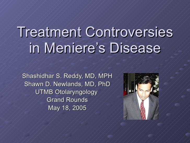 Treatment Controversies in Meniere's Disease Shashidhar S. Reddy, MD, MPH Shawn D. Newlands, MD, PhD UTMB Otolaryngology  ...