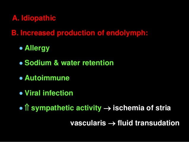 A. Idiopathic B. Increased production of endolymph:  Allergy  Sodium & water retention  Autoimmune  Viral infection  ...